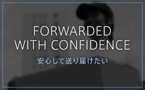 FORWARDED WITH CONFIDENCE 安心して送り届けたい