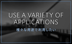 USE A VARIETY OF APPLICATIONS 様々な用途で利用したい